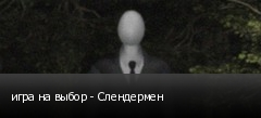 игра на выбор - Слендермен