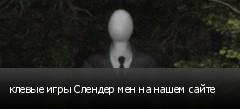 клевые игры Слендер мен на нашем сайте