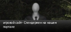 игровой сайт- Слендермен на нашем портале