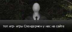топ игр- игры Слендермен у нас на сайте
