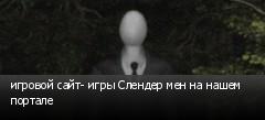игровой сайт- игры Слендер мен на нашем портале