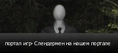 портал игр- Слендермен на нашем портале