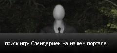 поиск игр- Слендермен на нашем портале