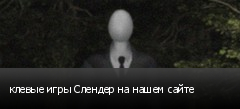 клевые игры Слендер на нашем сайте
