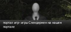 портал игр- игры Слендермен на нашем портале