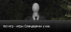 топ игр - игры Слендермен у нас