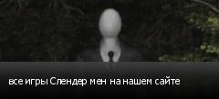 все игры Слендер мен на нашем сайте