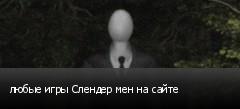 любые игры Слендер мен на сайте