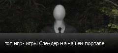 топ игр- игры Слендер на нашем портале
