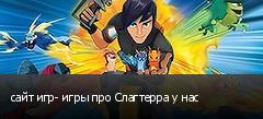 сайт игр- игры про Слагтерра у нас