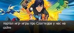 портал игр- игры про Слагтерра у нас на сайте