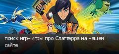 поиск игр- игры про Слагтерра на нашем сайте
