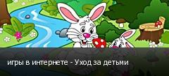 игры в интернете - Уход за детьми