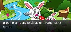 играй в интернете Игры для маленьких детей