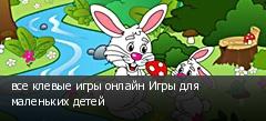все клевые игры онлайн Игры для маленьких детей