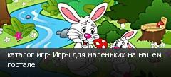 каталог игр- Игры для маленьких на нашем портале