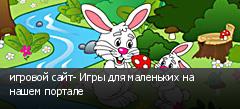 игровой сайт- Игры для маленьких на нашем портале