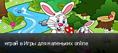 играй в Игры для маленьких online