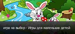 игра на выбор - Игры для маленьких детей