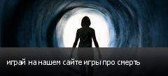 играй на нашем сайте игры про смерть
