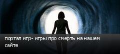 портал игр- игры про смерть на нашем сайте