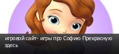 игровой сайт- игры про Софию Прекрасную здесь