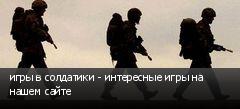 игры в солдатики - интересные игры на нашем сайте