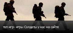 топ игр- игры Солдаты у нас на сайте