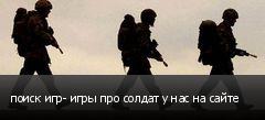 поиск игр- игры про солдат у нас на сайте