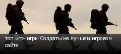 топ игр- игры Солдаты на лучшем игровом сайте