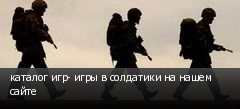 каталог игр- игры в солдатики на нашем сайте