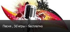 Песня , 3d игры - бесплатно