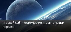 игровой сайт- космические игры на нашем портале
