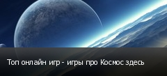 Топ онлайн игр - игры про Космос здесь