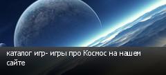 каталог игр- игры про Космос на нашем сайте