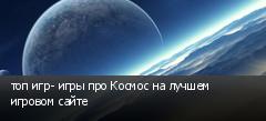 топ игр- игры про Космос на лучшем игровом сайте