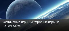 космические игры - интересные игры на нашем сайте