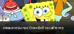 клевые игры про СпанчБоб на сайте игр