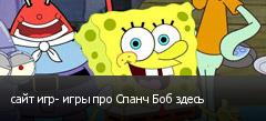 сайт игр- игры про Спанч Боб здесь