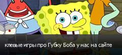 клевые игры про Губку Боба у нас на сайте