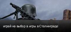 играй на выбор в игры в Сталинграде