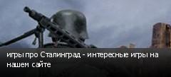 игры про Сталинград - интересные игры на нашем сайте
