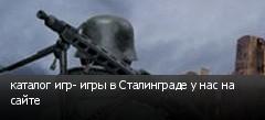 каталог игр- игры в Сталинграде у нас на сайте
