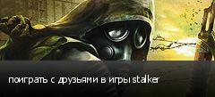 поиграть с друзьями в игры stalker