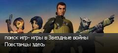 поиск игр- игры в Звездные войны Повстанцы здесь