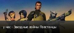 у нас - Звездные войны Повстанцы