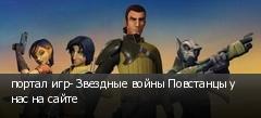 портал игр- Звездные войны Повстанцы у нас на сайте