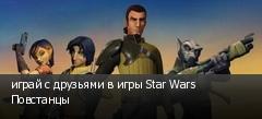 играй с друзьями в игры Star Wars Повстанцы