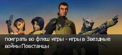 поиграть во флеш игры - игры в Звездные войны Повстанцы