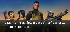 поиск игр- игры Звездные войны Повстанцы на нашем портале